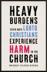 Heavy Burdens: Seven Ways LGBTQ Christians Experience Harm in the Church by Bridget Eileen Rivera